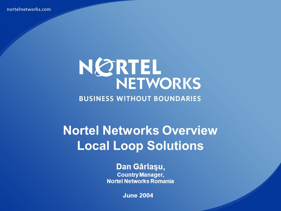 Nortel Networks Overview Local Loop Solutions Dan Gârlaşu, Country Manager, Nortel Networks Romania
