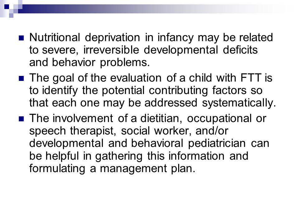 Nutritional deprivation in infancy may be related to severe, irreversible developmental deficits and behavior problems.