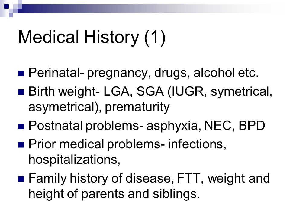 Medical History (1) Perinatal- pregnancy, drugs, alcohol etc.