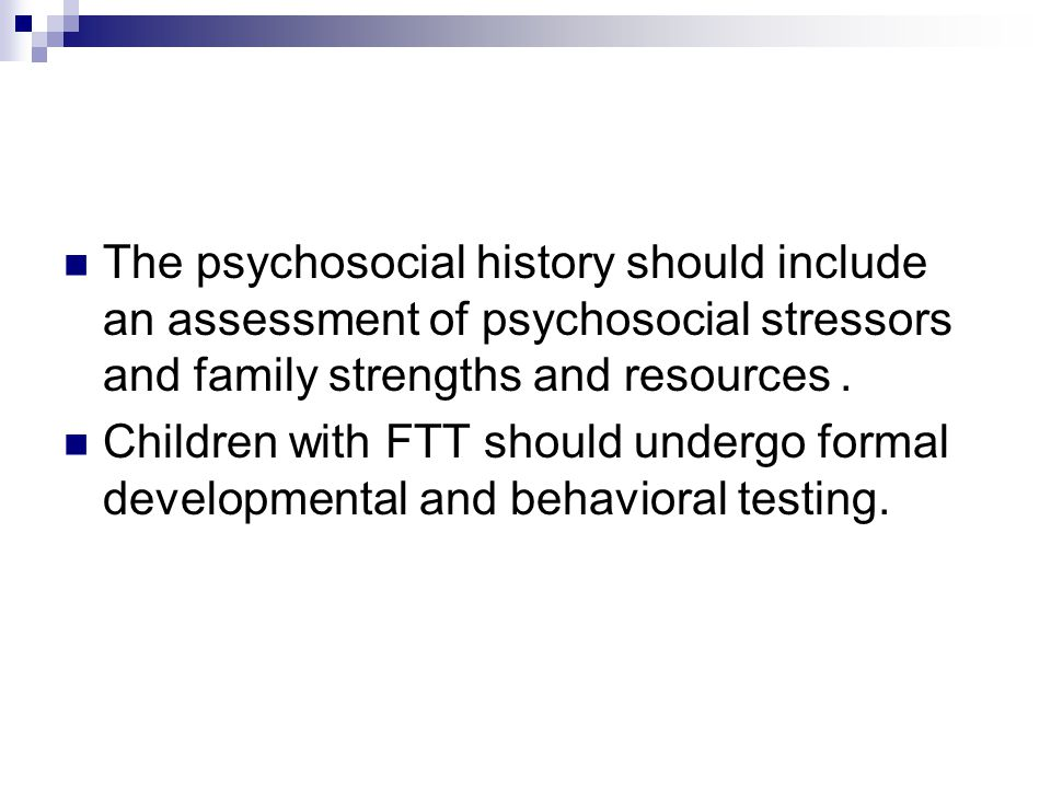 The psychosocial history should include an assessment of psychosocial stressors and family strengths and resources.