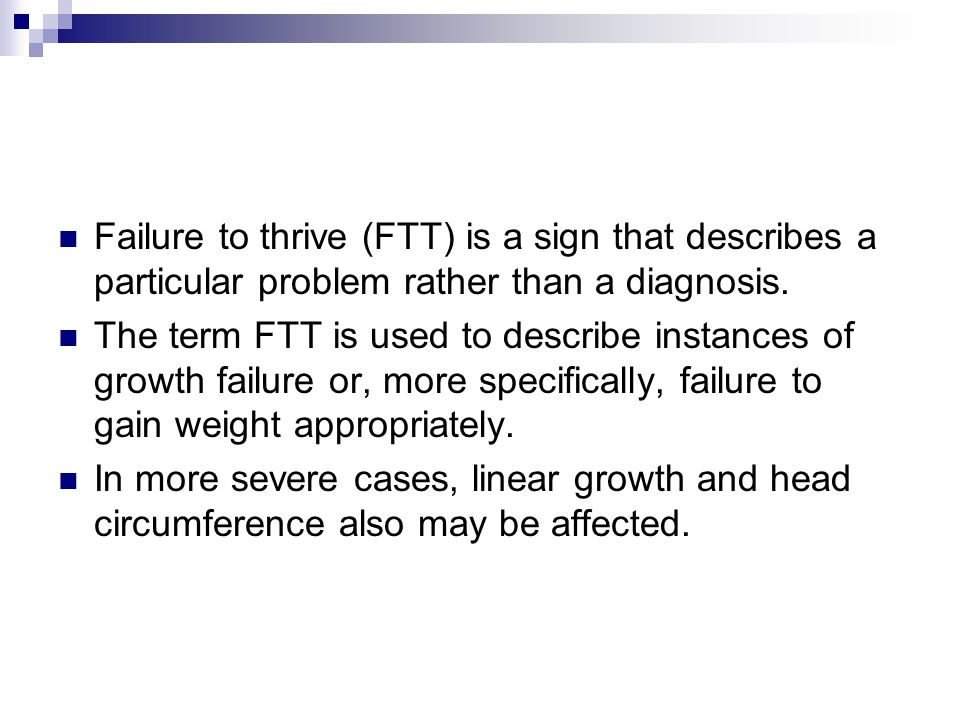 Failure to thrive (FTT) is a sign that describes a particular problem rather than a diagnosis.