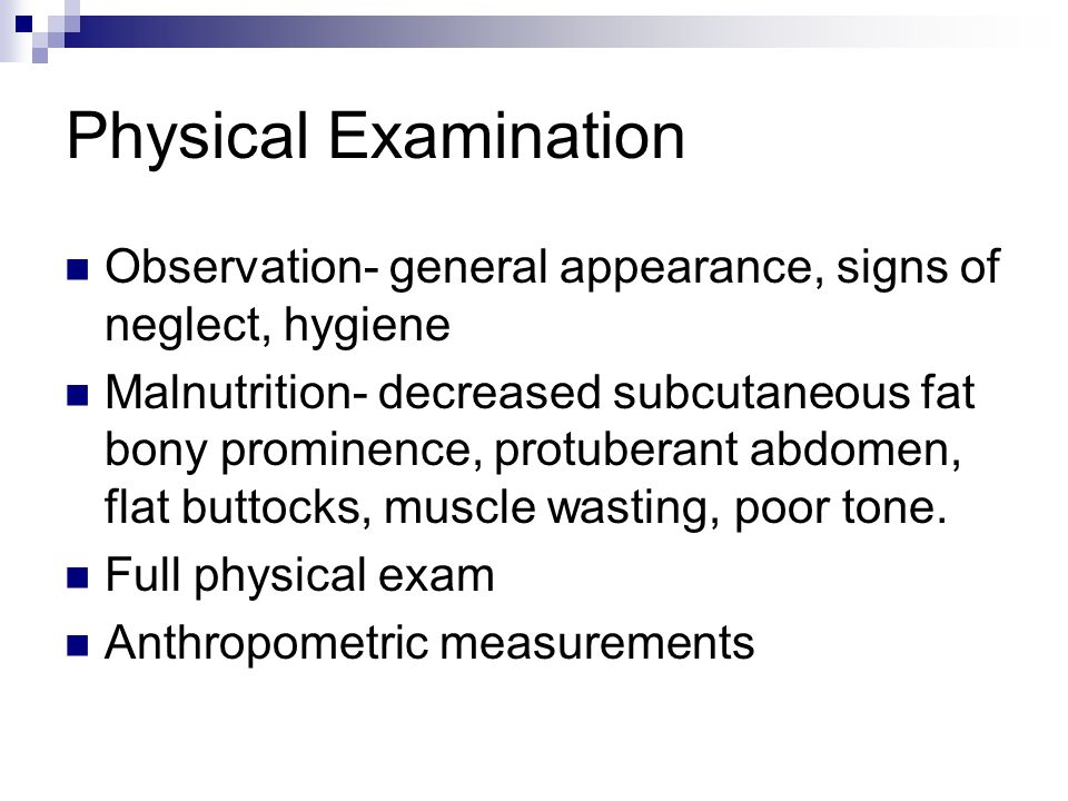 Physical Examination Observation- general appearance, signs of neglect, hygiene.