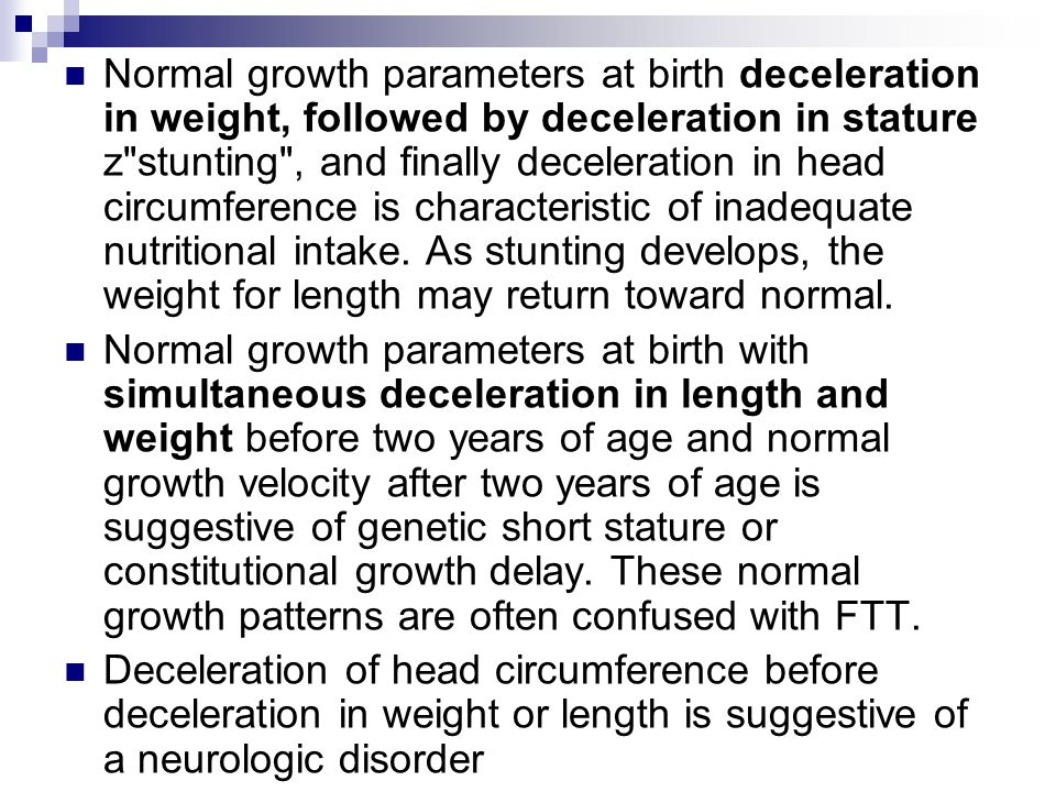 Normal growth parameters at birth deceleration in weight, followed by deceleration in stature z stunting , and finally deceleration in head circumference is characteristic of inadequate nutritional intake. As stunting develops, the weight for length may return toward normal.