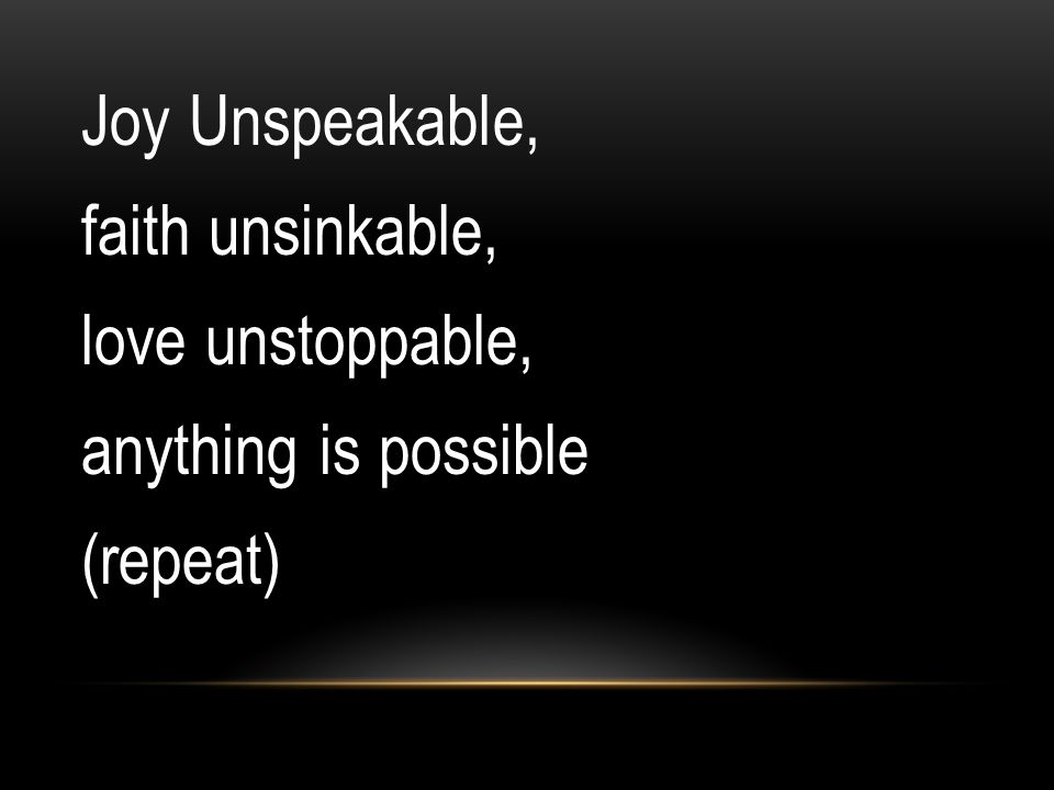 Joy Unspeakable, faith unsinkable, love unstoppable, anything is possible (repeat)