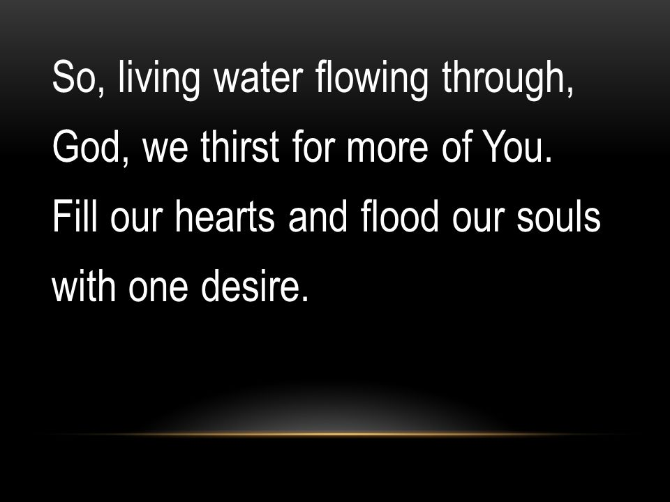 So, living water flowing through, God, we thirst for more of You