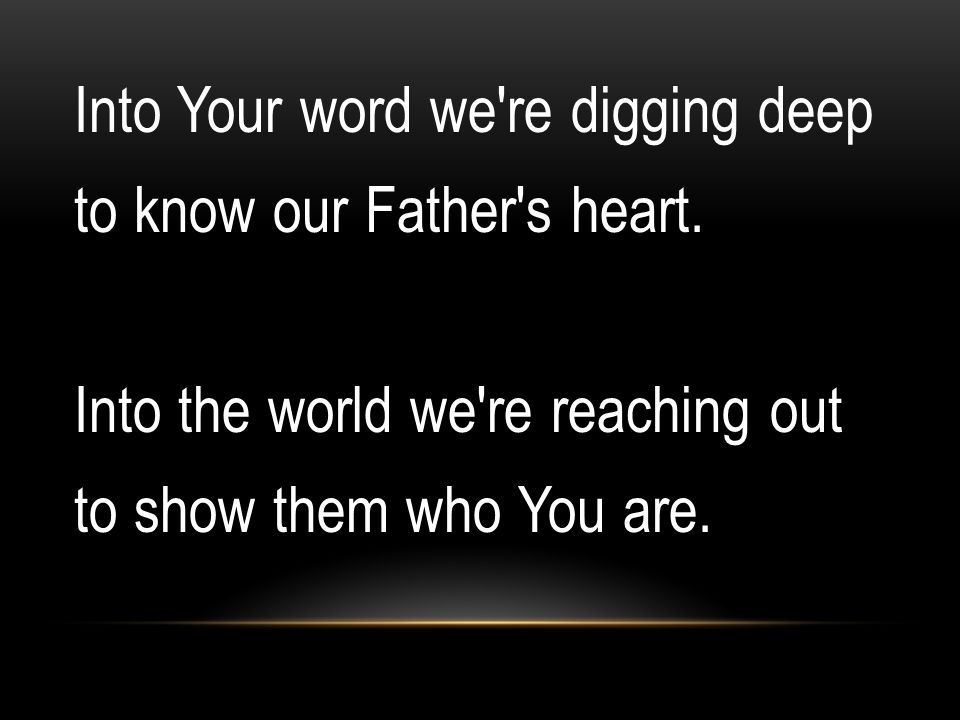 Into Your word we re digging deep to know our Father s heart