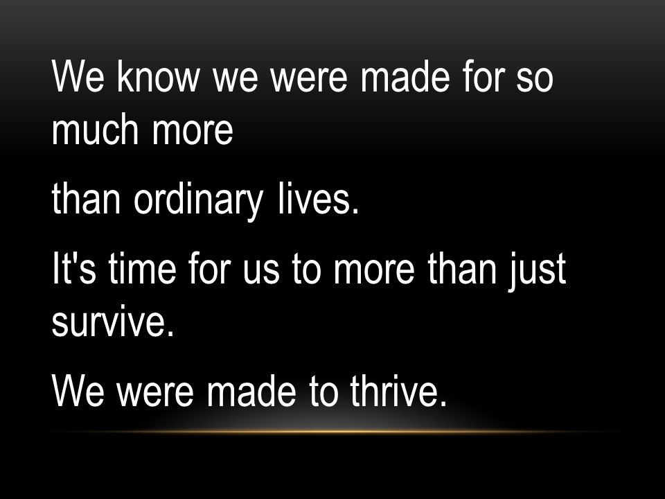 We know we were made for so much more than ordinary lives
