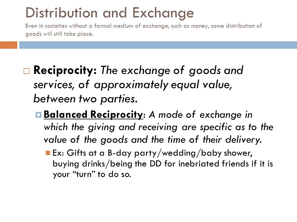 Distribution and Exchange Even in societies without a formal medium of exchange, such as money, some distribution of goods will still take place.