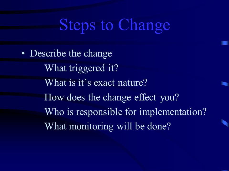 Steps to Change Describe the change What triggered it