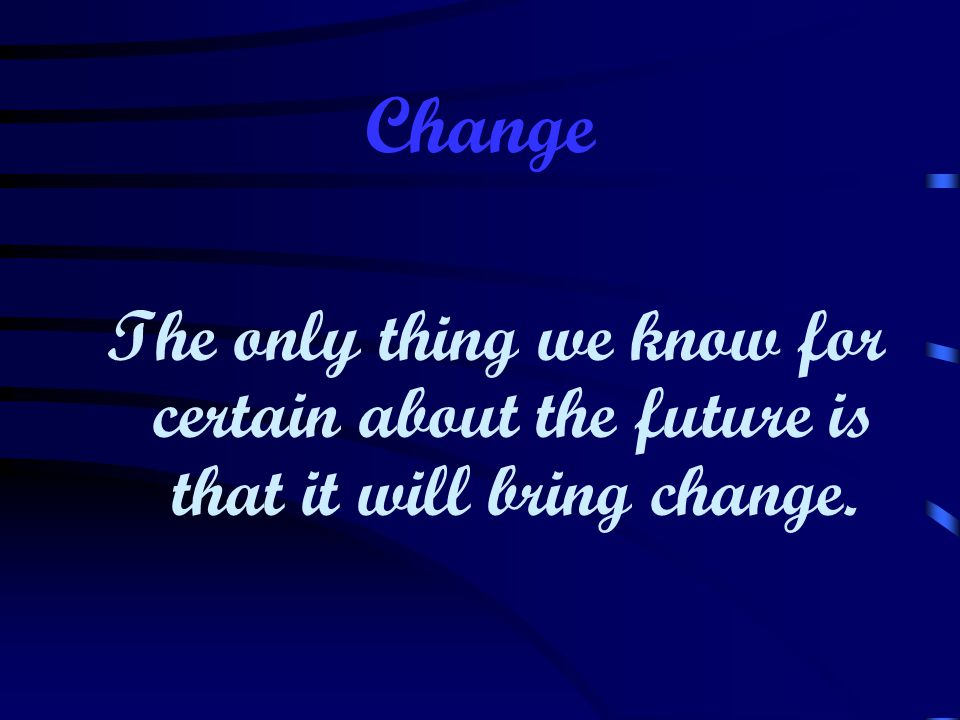 Change The only thing we know for certain about the future is that it will bring change.