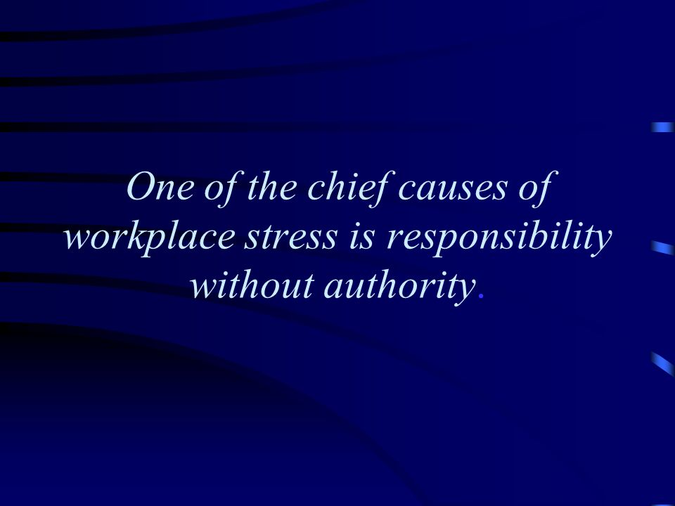 One of the chief causes of workplace stress is responsibility without authority.