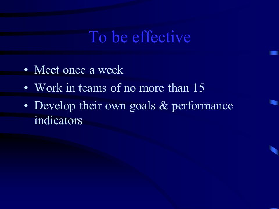 To be effective Meet once a week Work in teams of no more than 15