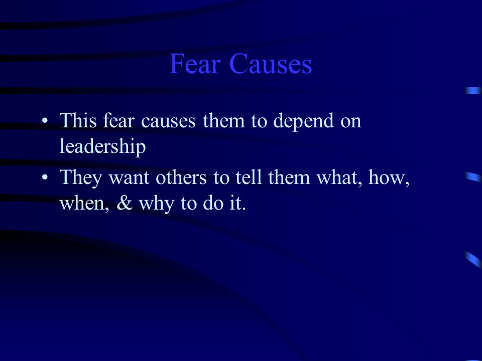 Fear Causes This fear causes them to depend on leadership