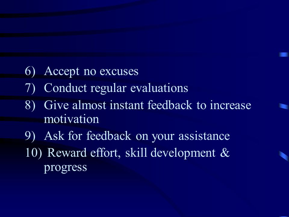 Accept no excuses Conduct regular evaluations. Give almost instant feedback to increase motivation.