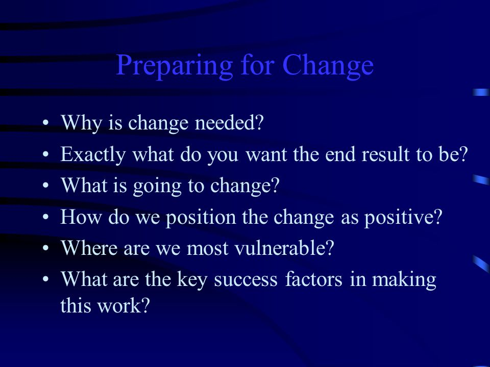 Preparing for Change Why is change needed