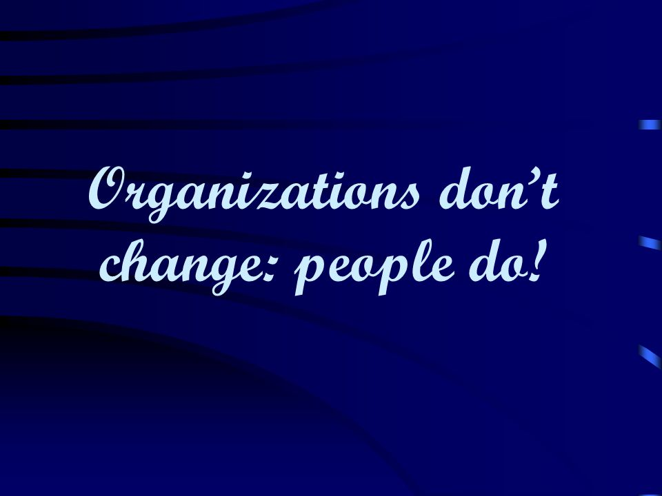 Organizations don't change: people do!