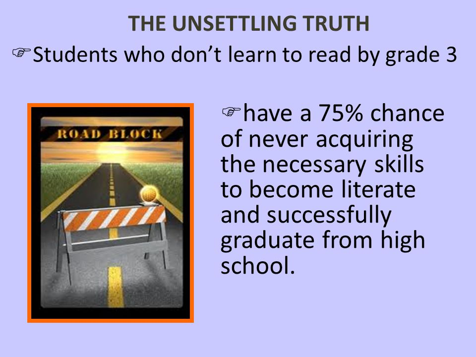 THE UNSETTLING TRUTH Students who don't learn to read by grade 3.