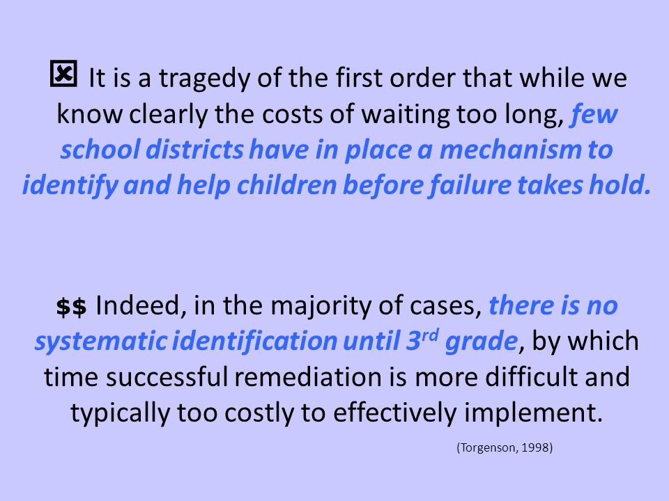  It is a tragedy of the first order that while we know clearly the costs of waiting too long, few school districts have in place a mechanism to identify and help children before failure takes hold.