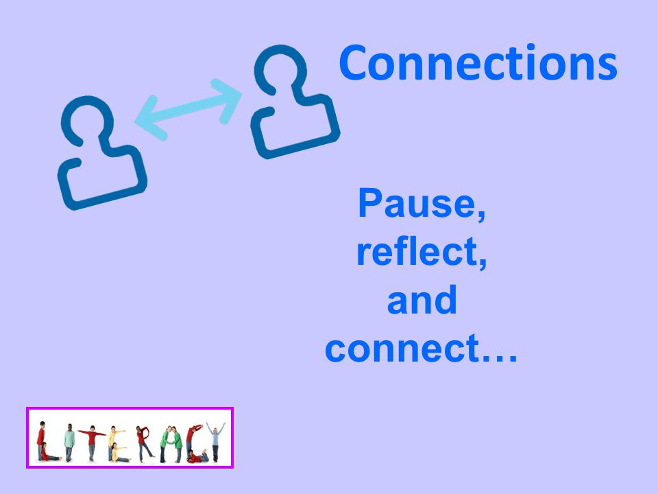 Connections Pause, reflect, and connect…