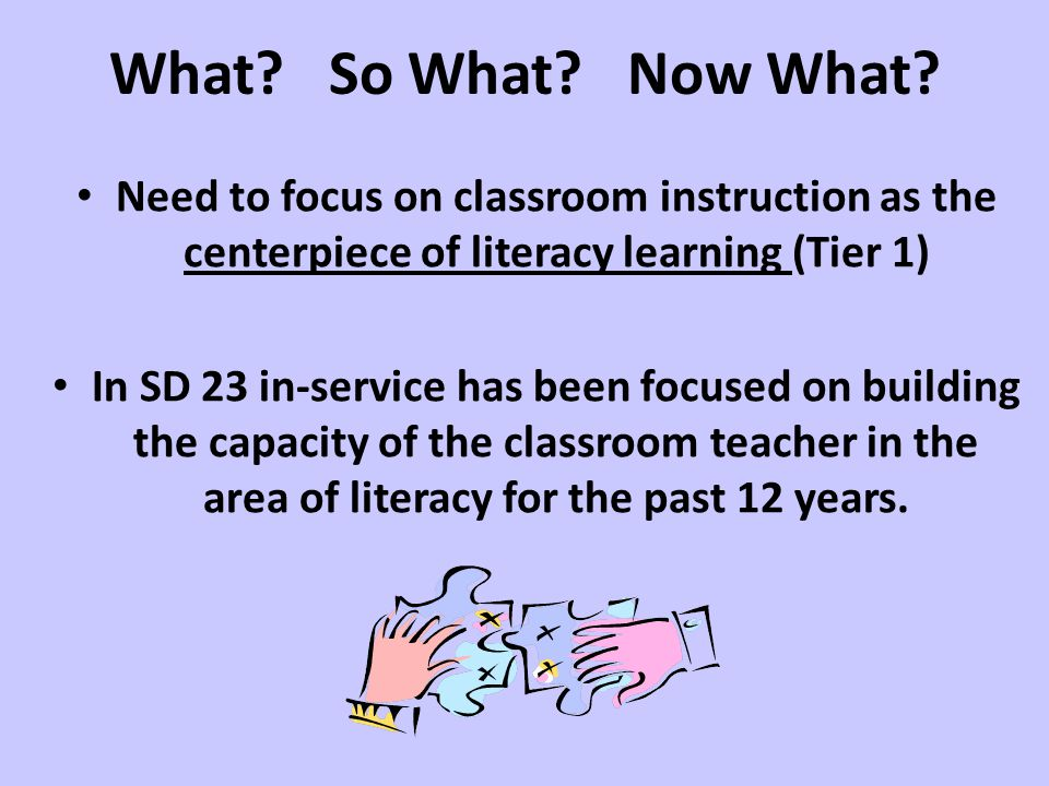 What So What Now What Need to focus on classroom instruction as the centerpiece of literacy learning (Tier 1)
