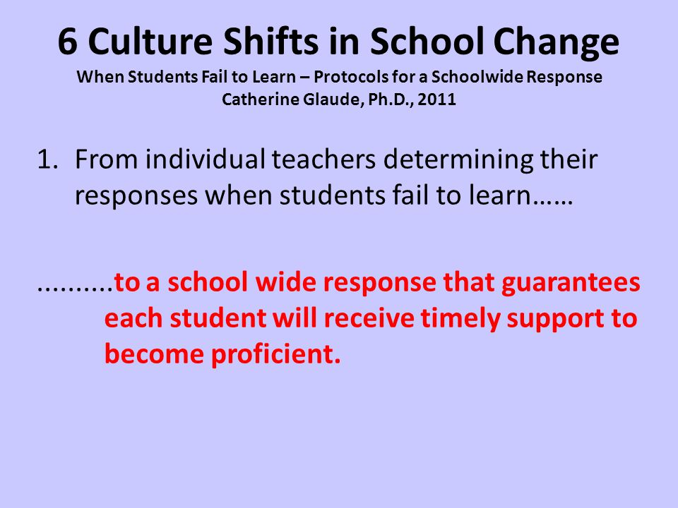 6 Culture Shifts in School Change When Students Fail to Learn – Protocols for a Schoolwide Response Catherine Glaude, Ph.D., 2011