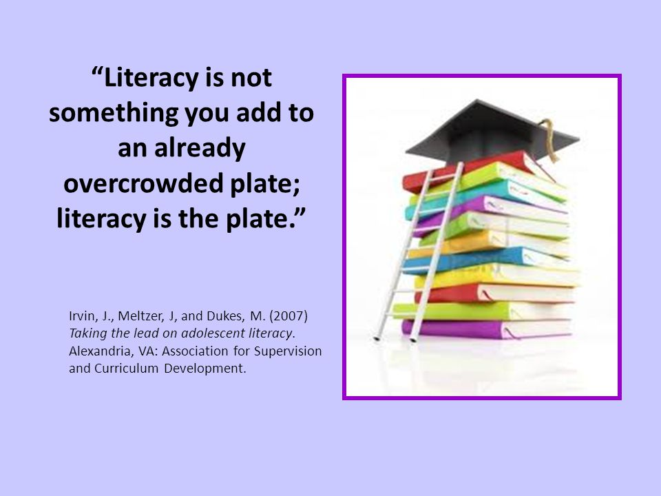 Literacy is not something you add to an already overcrowded plate; literacy is the plate.