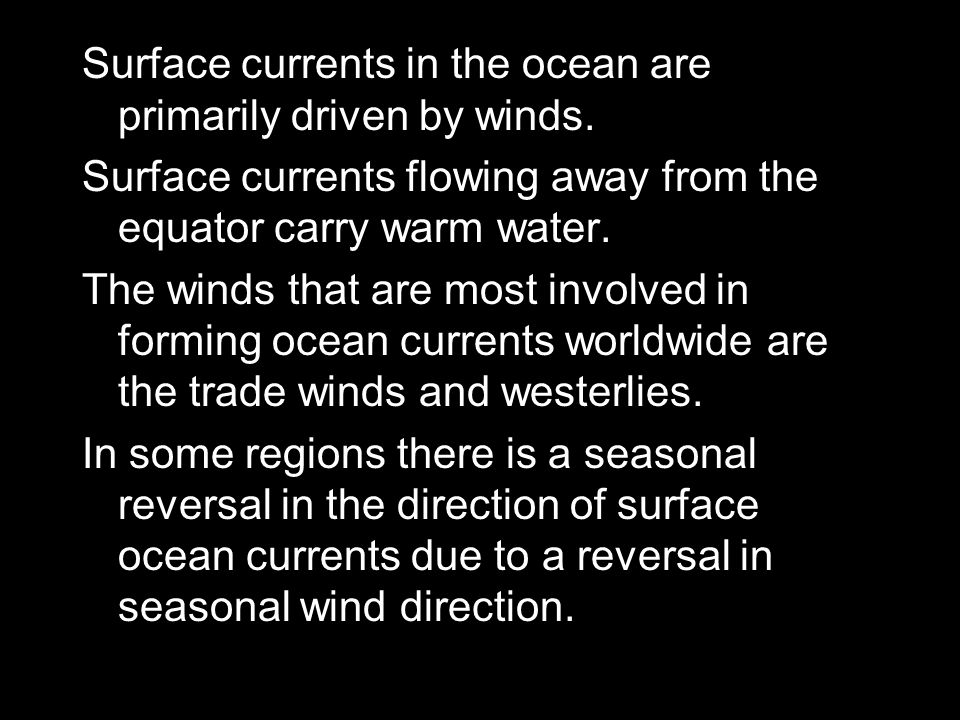 Surface currents in the ocean are primarily driven by winds.