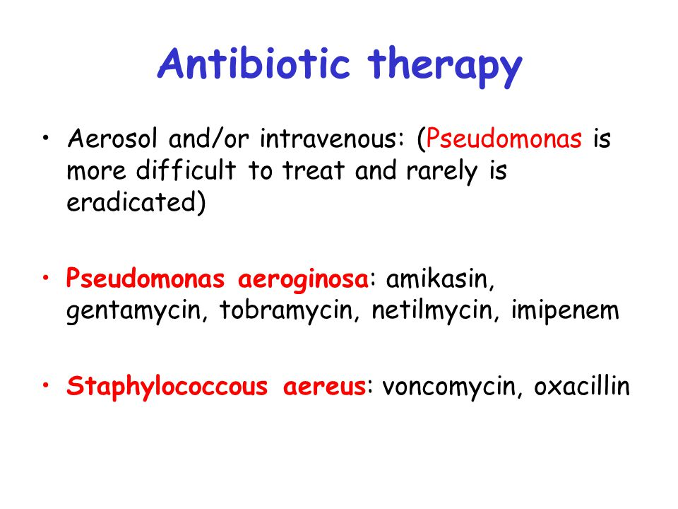 Antibiotic therapy Aerosol and/or intravenous: (Pseudomonas is more difficult to treat and rarely is eradicated)
