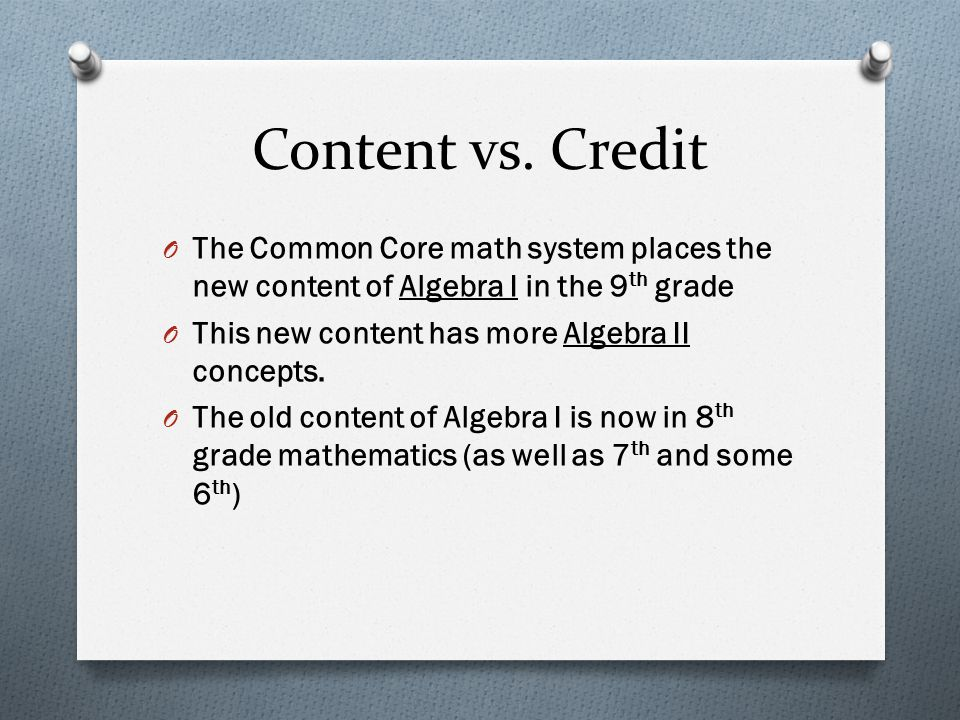 Content vs. Credit The Common Core math system places the new content of Algebra I in the 9th grade.