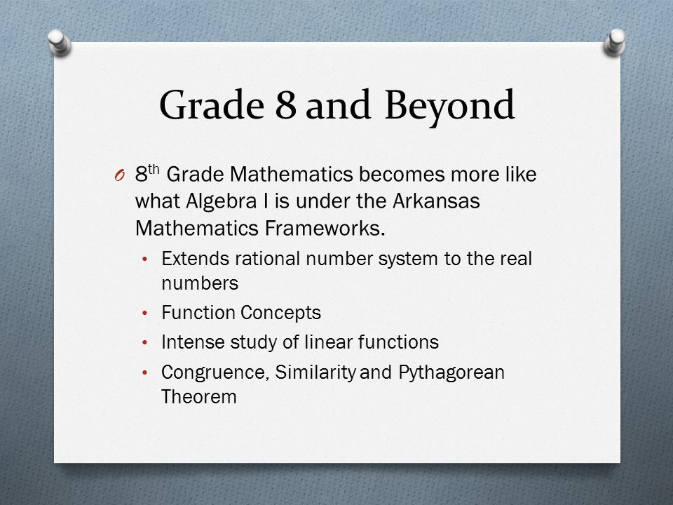 Grade 8 and Beyond 8th Grade Mathematics becomes more like what Algebra I is under the Arkansas Mathematics Frameworks.
