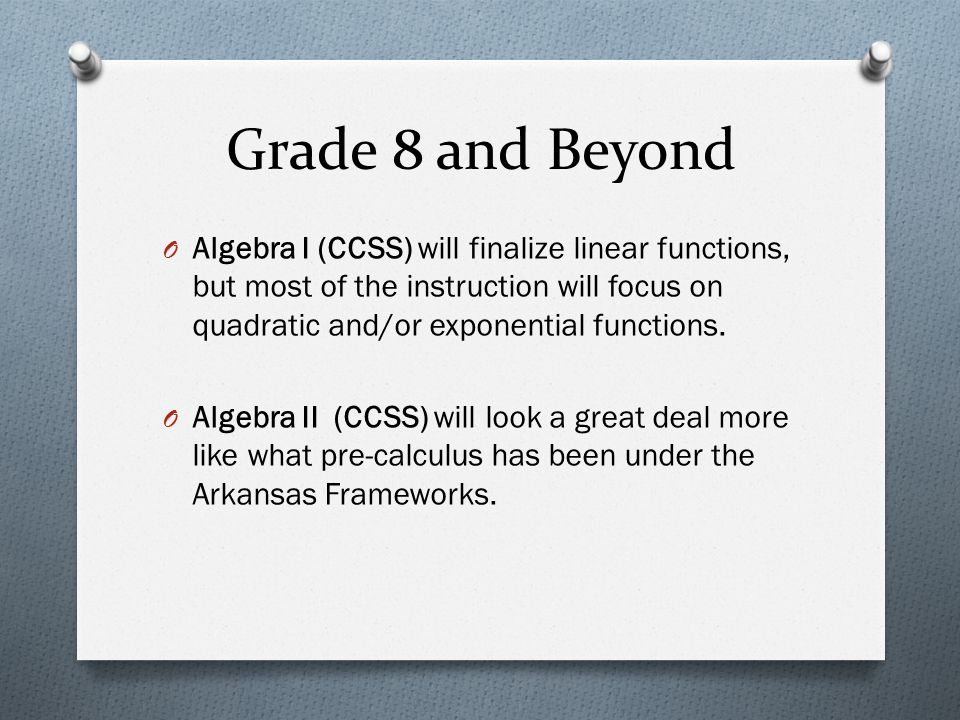 Grade 8 and Beyond Algebra I (CCSS) will finalize linear functions, but most of the instruction will focus on quadratic and/or exponential functions.