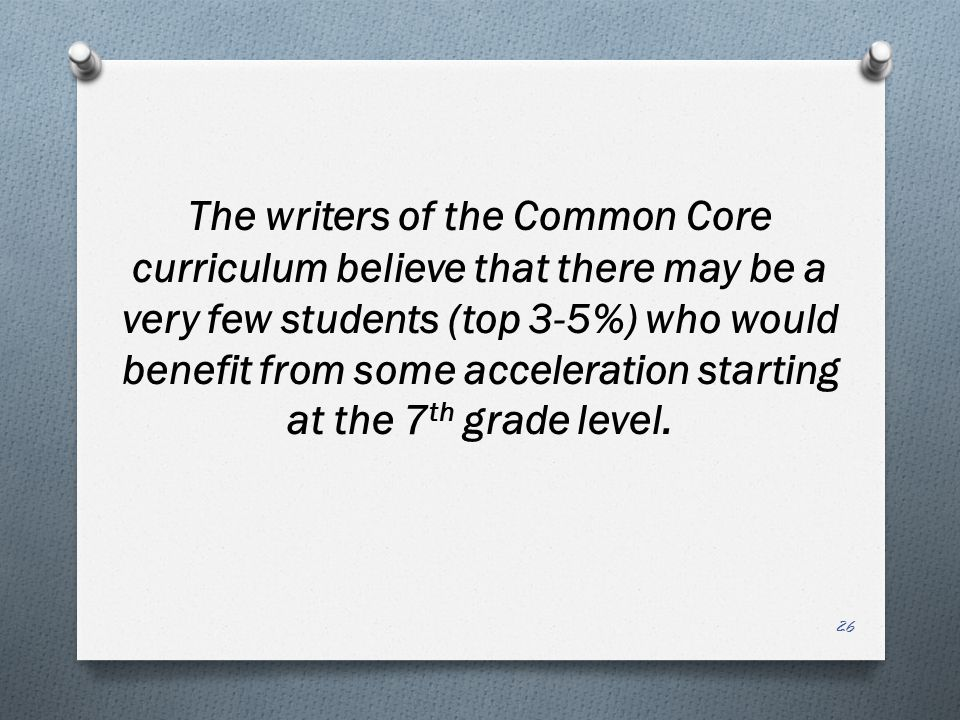 The writers of the Common Core curriculum believe that there may be a very few students (top 3-5%) who would benefit from some acceleration starting at the 7th grade level.
