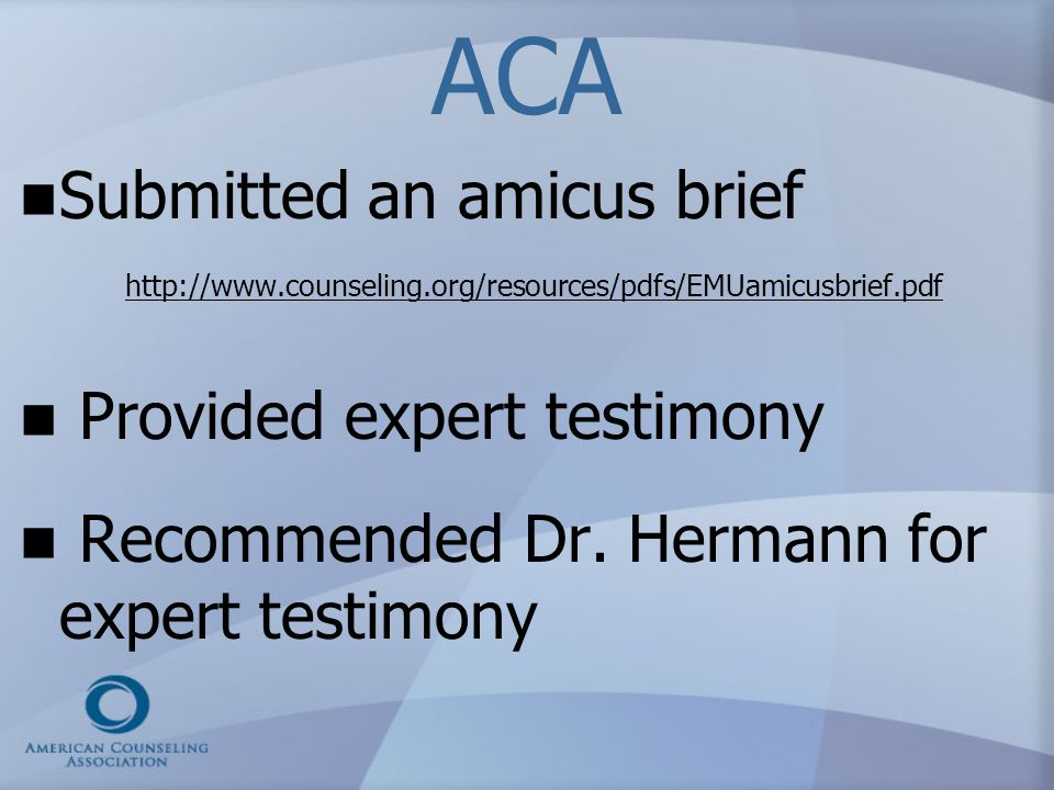 ACA Submitted an amicus brief http://www.counseling.org/resources/pdfs/EMUamicusbrief.pdf. Provided expert testimony.