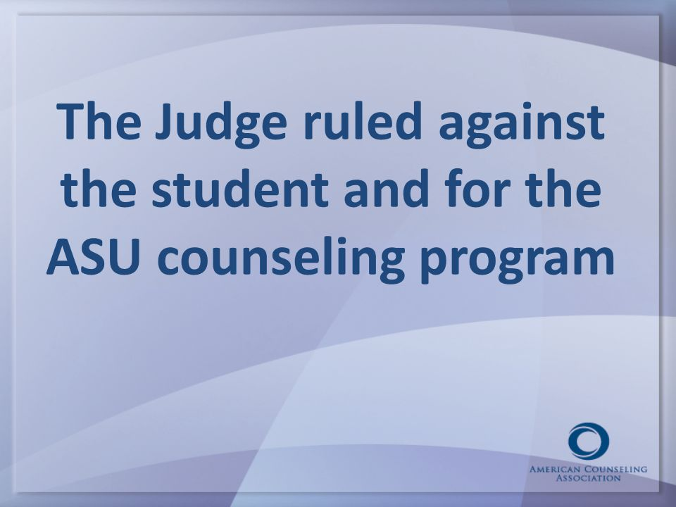 The Judge ruled against the student and for the ASU counseling program