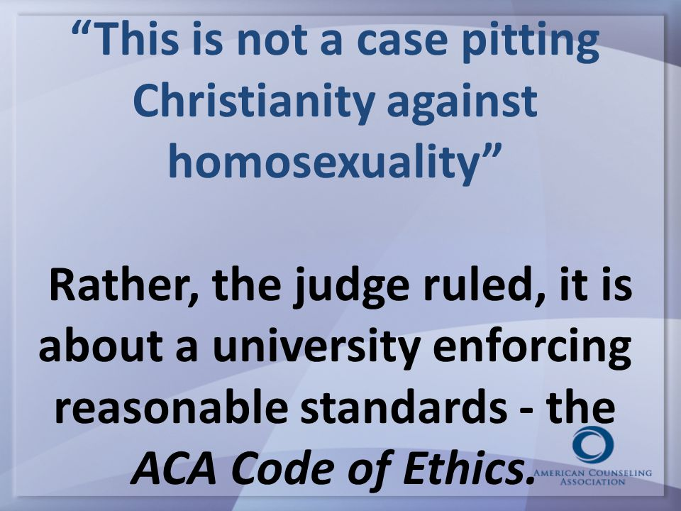 This is not a case pitting Christianity against homosexuality Rather, the judge ruled, it is about a university enforcing reasonable standards - the ACA Code of Ethics.