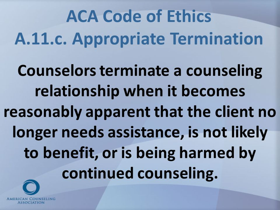 ACA Code of Ethics A.11.c. Appropriate Termination