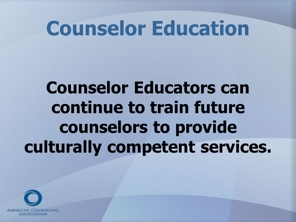 Counselor Education Counselor Educators can continue to train future counselors to provide culturally competent services.