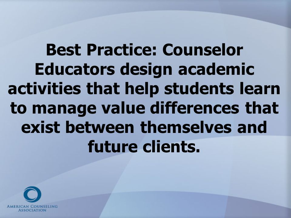 Best Practice: Counselor Educators design academic activities that help students learn to manage value differences that exist between themselves and future clients.