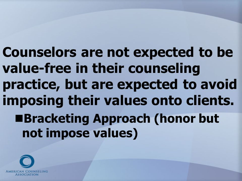 Counselors are not expected to be value-free in their counseling practice, but are expected to avoid imposing their values onto clients.