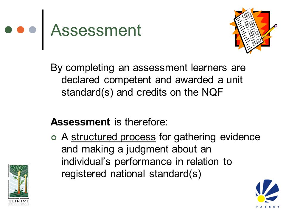 Assessment By completing an assessment learners are declared competent and awarded a unit standard(s) and credits on the NQF.