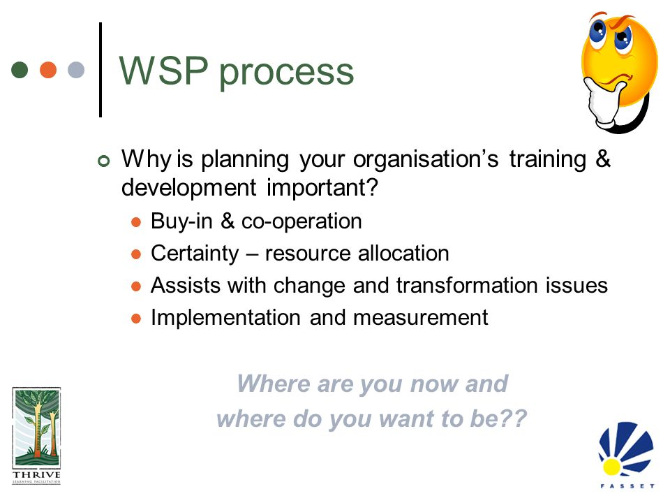 WSP process Why is planning your organisation's training & development important Buy-in & co-operation.