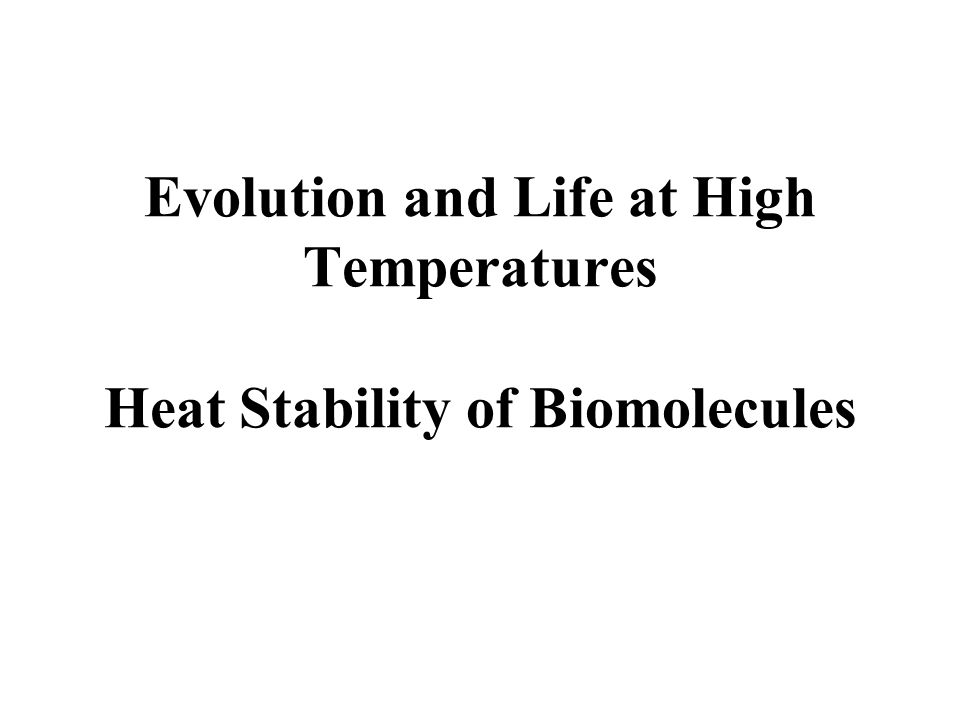 Evolution and Life at High Temperatures Heat Stability of Biomolecules