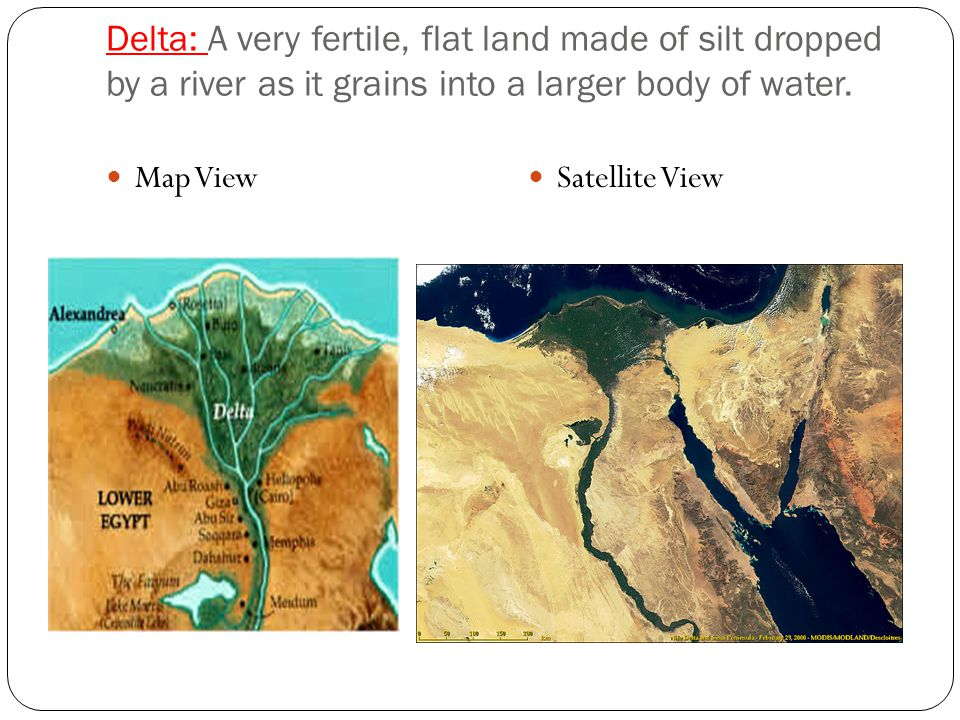 Delta: A very fertile, flat land made of silt dropped by a river as it grains into a larger body of water.