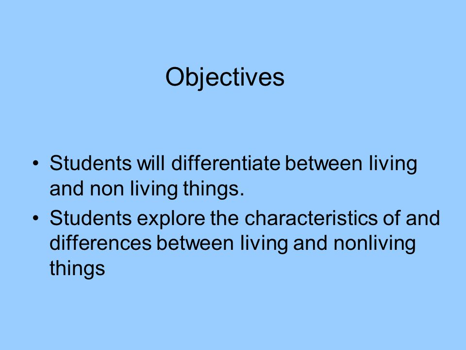 Objectives Students will differentiate between living and non living things.