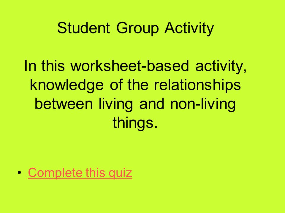 Student Group Activity In this worksheet-based activity, knowledge of the relationships between living and non-living things.