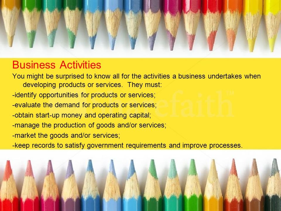 Business Activities You might be surprised to know all for the activities a business undertakes when developing products or services. They must: