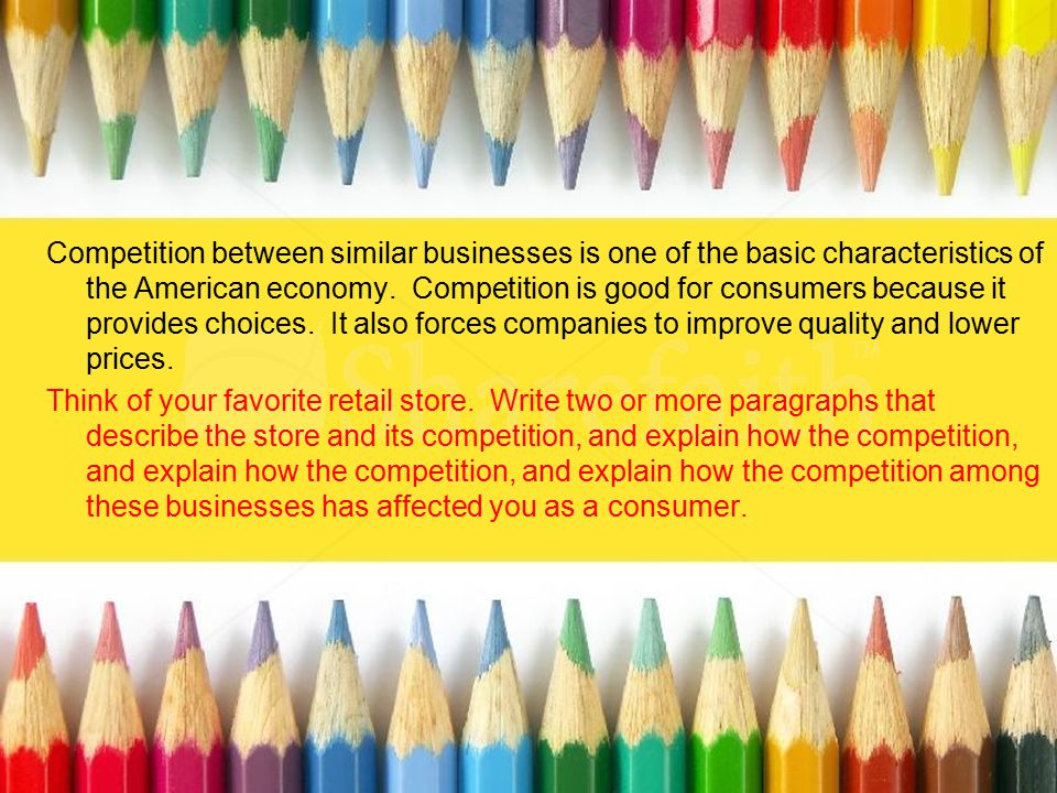Competition between similar businesses is one of the basic characteristics of the American economy. Competition is good for consumers because it provides choices. It also forces companies to improve quality and lower prices.