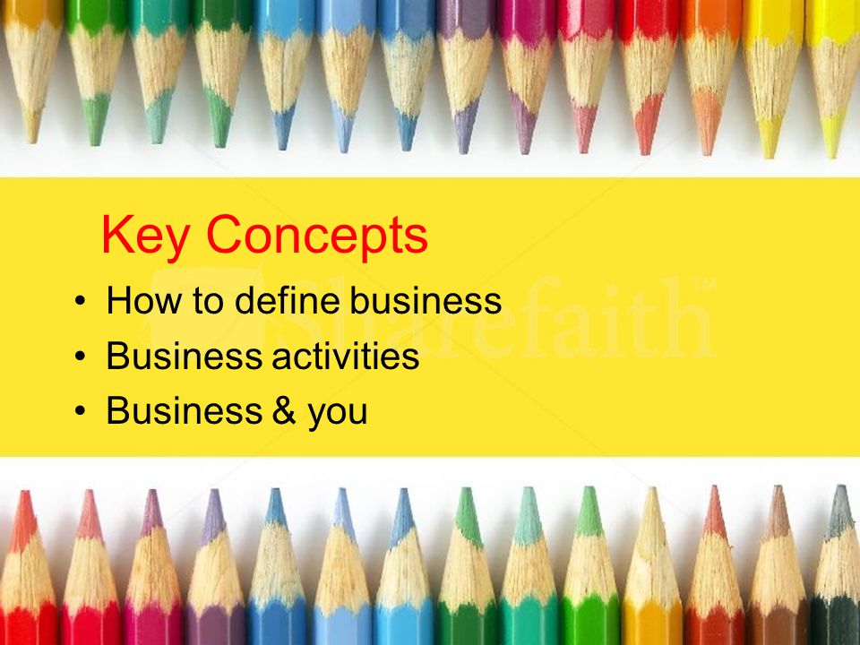 Key Concepts How to define business Business activities Business & you