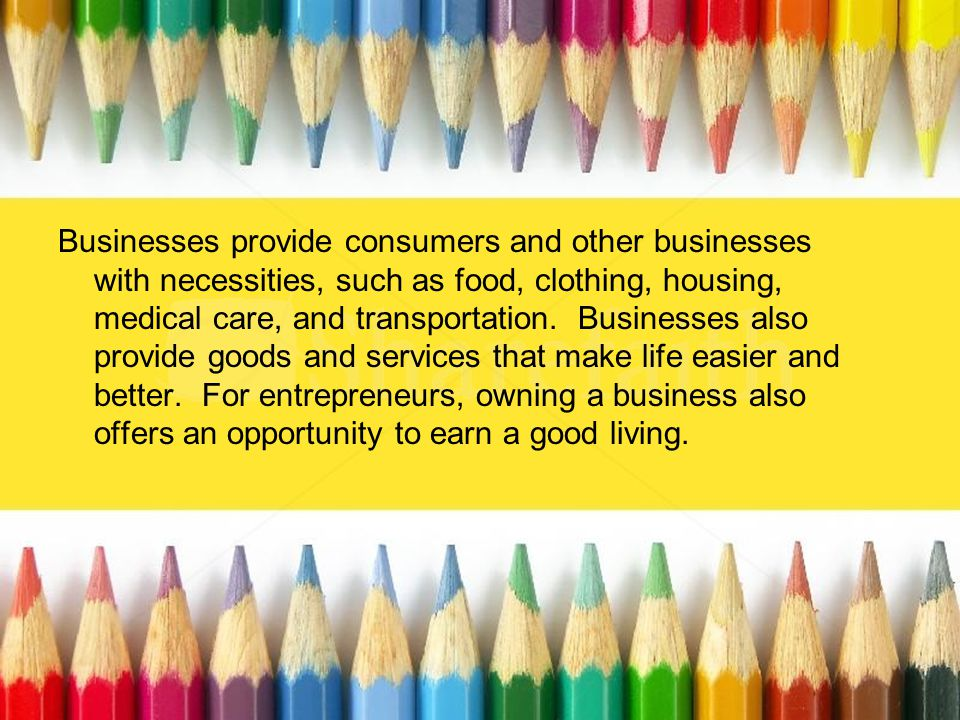 Businesses provide consumers and other businesses with necessities, such as food, clothing, housing, medical care, and transportation.