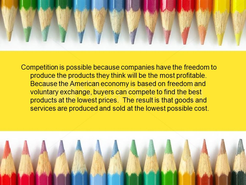 Competition is possible because companies have the freedom to produce the products they think will be the most profitable.